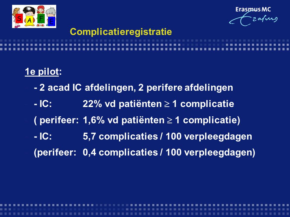 Complicatieregistratie 2e pilot resultaten: -- niet IC afdelingen: -222 complicaties bij 205 patiënten -3,5 % vd patiënten  1 complicatie -0,6 complicaties / 100 verpleegdagen -IC afdeling: -120 complicaties bij 46 patiënten -25,4% vd patiënten  1 complicatie -8,0 complicaties / 100 verpleegdagen