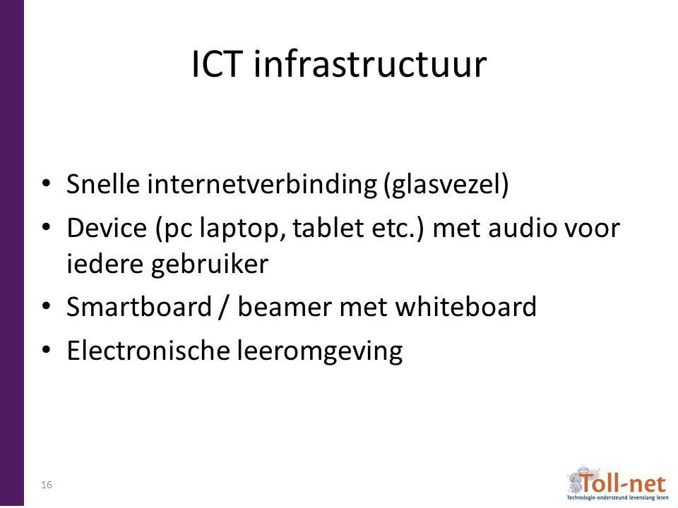 ICT infrastructuur Snelle internetverbinding (glasvezel) Device (pc laptop, tablet etc.) met audio voor iedere gebruiker Smartboard / beamer met whiteboard Electronische leeromgeving 16