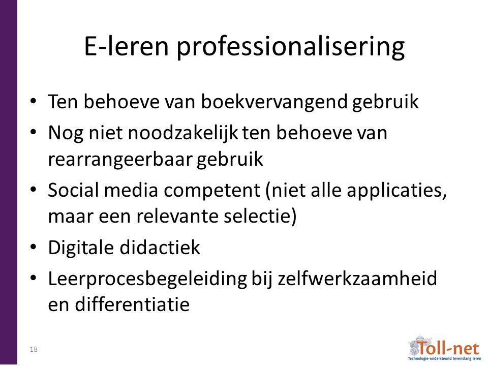 E-leren professionalisering Ten behoeve van boekvervangend gebruik Nog niet noodzakelijk ten behoeve van rearrangeerbaar gebruik Social media competent (niet alle applicaties, maar een relevante selectie) Digitale didactiek Leerprocesbegeleiding bij zelfwerkzaamheid en differentiatie 18