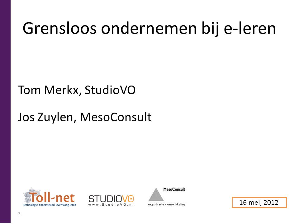 Grensloos ondernemen bij e-leren Tom Merkx, StudioVO Jos Zuylen, MesoConsult 16 mei, 2012 3