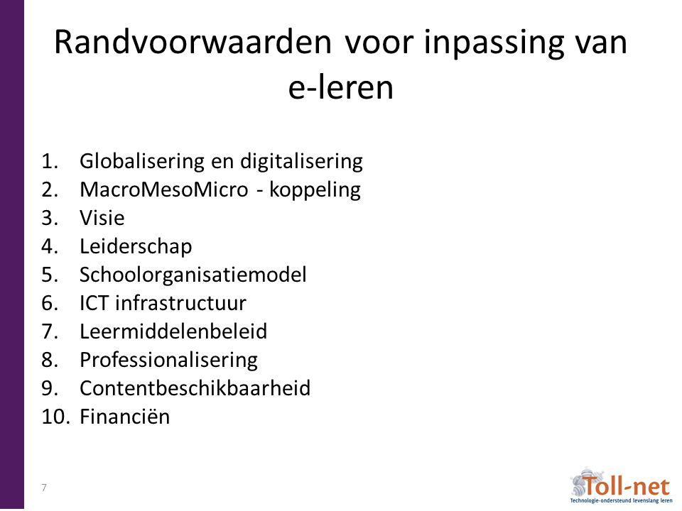 Randvoorwaarden voor inpassing van e-leren 1.Globalisering en digitalisering 2.MacroMesoMicro - koppeling 3.Visie 4.Leiderschap 5.Schoolorganisatiemodel 6.ICT infrastructuur 7.Leermiddelenbeleid 8.Professionalisering 9.Contentbeschikbaarheid 10.Financiën 7