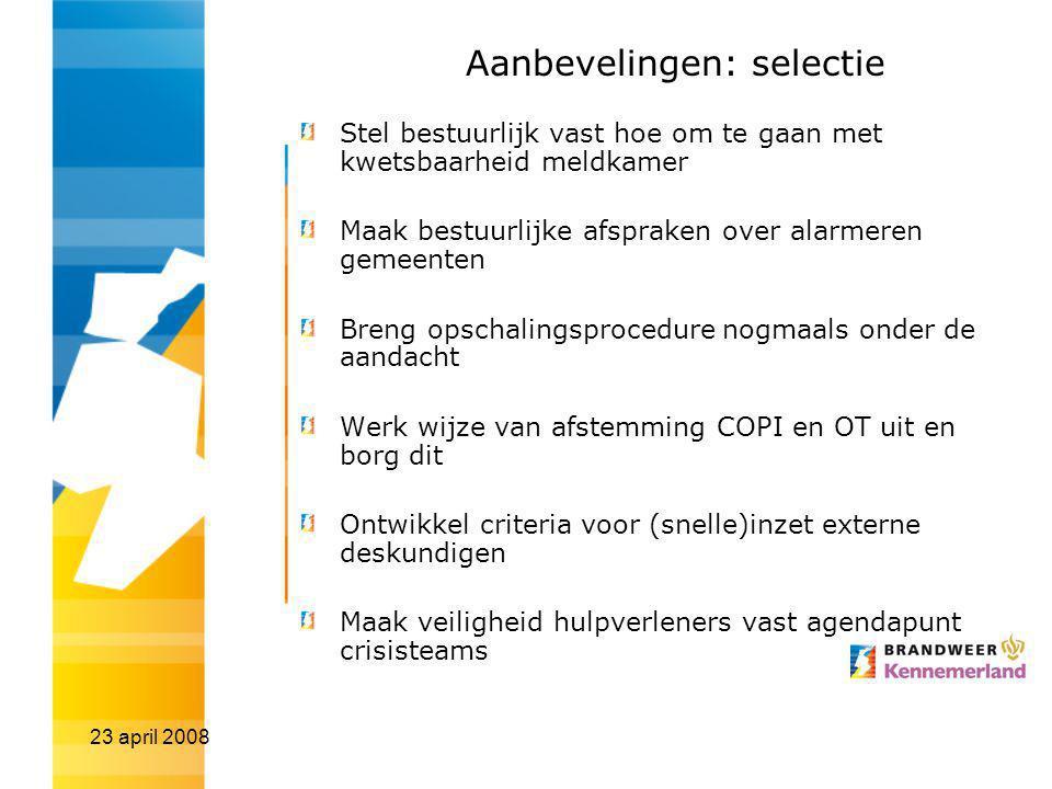 23 april 2008 Aanbevelingen: selectie Stel bestuurlijk vast hoe om te gaan met kwetsbaarheid meldkamer Maak bestuurlijke afspraken over alarmeren geme