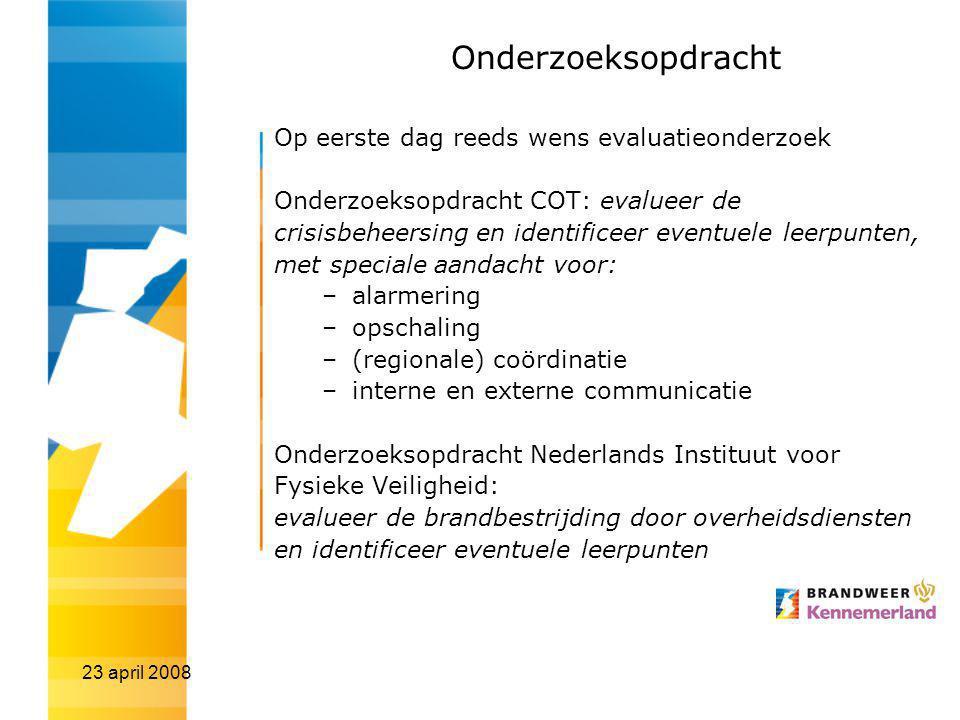 23 april 2008 Onderzoeksopdracht Op eerste dag reeds wens evaluatieonderzoek Onderzoeksopdracht COT: evalueer de crisisbeheersing en identificeer even