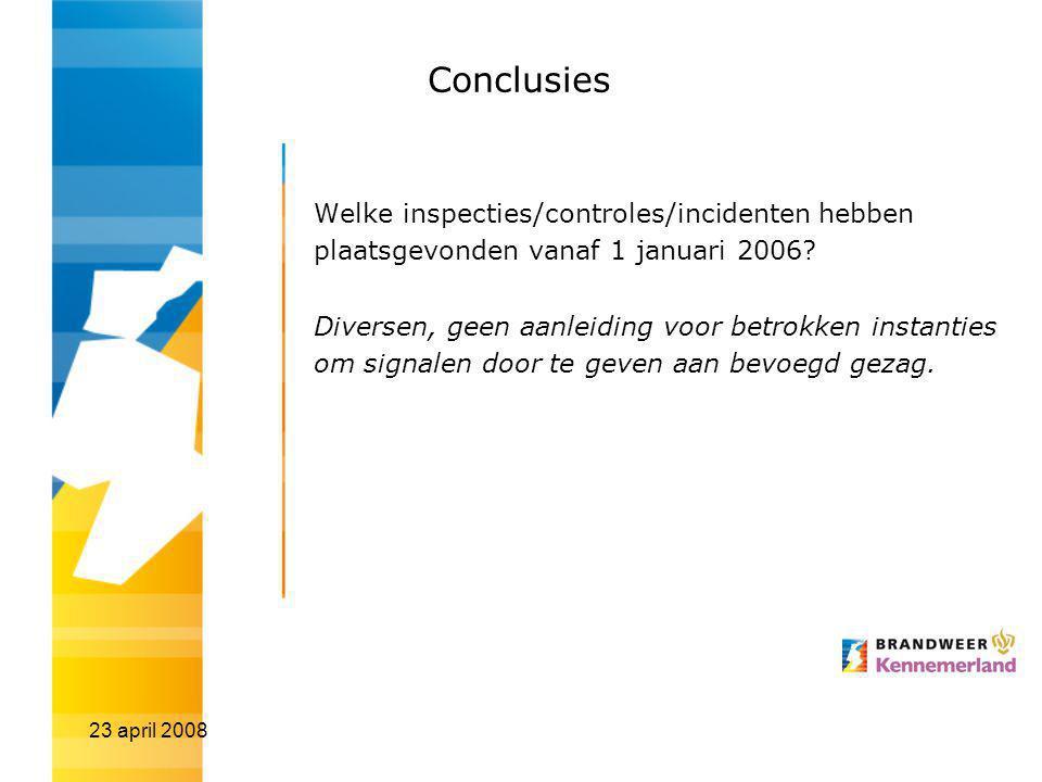 23 april 2008 Conclusies Welke inspecties/controles/incidenten hebben plaatsgevonden vanaf 1 januari 2006? Diversen, geen aanleiding voor betrokken in
