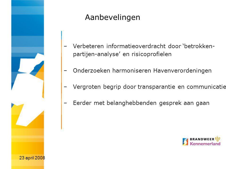 23 april 2008 Aanbevelingen –Verbeteren informatieoverdracht door 'betrokken- partijen-analyse' en risicoprofielen –Onderzoeken harmoniseren Havenverordeningen –Vergroten begrip door transparantie en communicatie –Eerder met belanghebbenden gesprek aan gaan