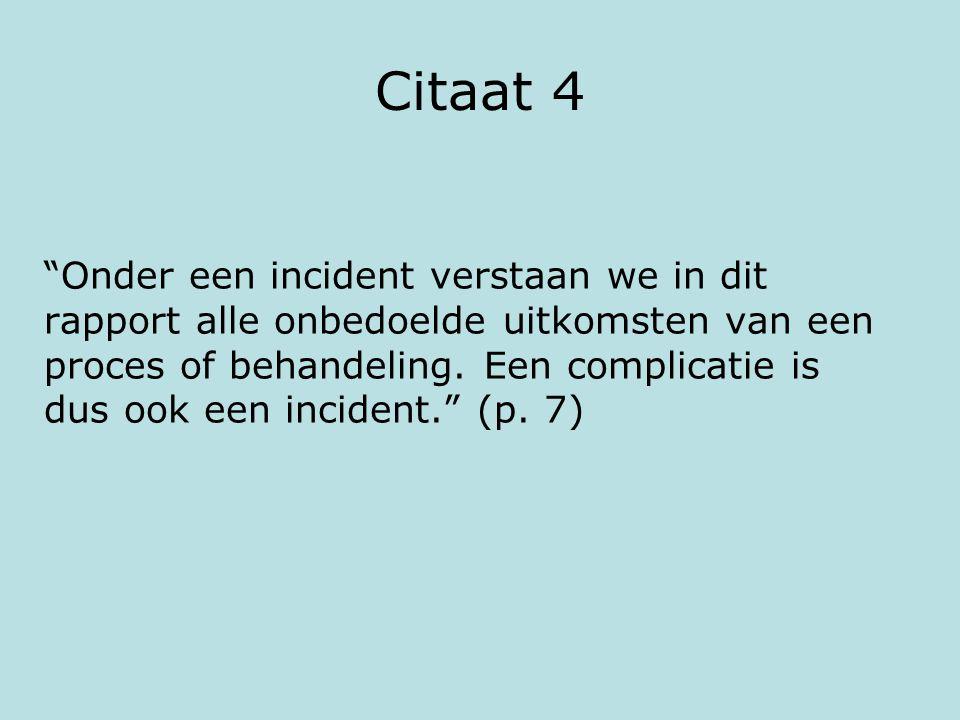 """Citaat 4 """"Onder een incident verstaan we in dit rapport alle onbedoelde uitkomsten van een proces of behandeling. Een complicatie is dus ook een incid"""