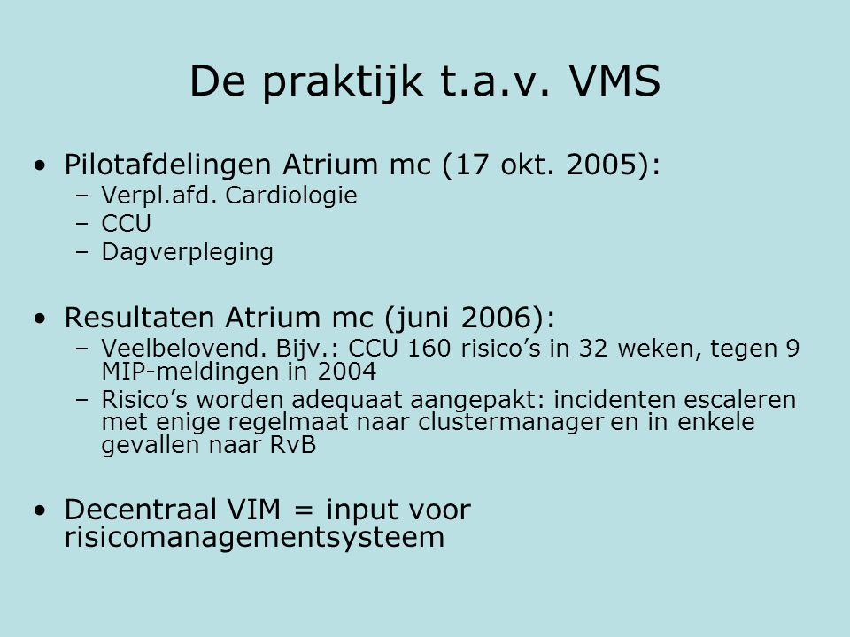 De praktijk t.a.v. VMS Pilotafdelingen Atrium mc (17 okt. 2005): –Verpl.afd. Cardiologie –CCU –Dagverpleging Resultaten Atrium mc (juni 2006): –Veelbe