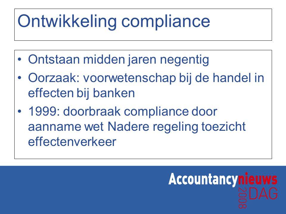 Ontwikkeling compliance Ontstaan midden jaren negentig Oorzaak: voorwetenschap bij de handel in effecten bij banken 1999: doorbraak compliance door aa