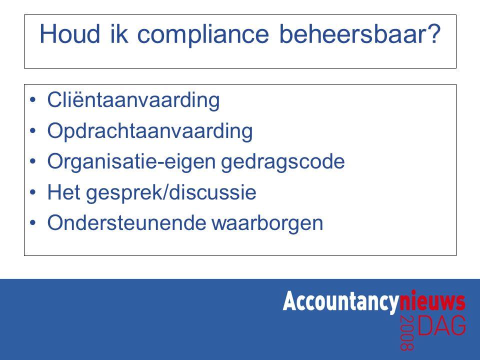 Houd ik compliance beheersbaar? Cliëntaanvaarding Opdrachtaanvaarding Organisatie-eigen gedragscode Het gesprek/discussie Ondersteunende waarborgen