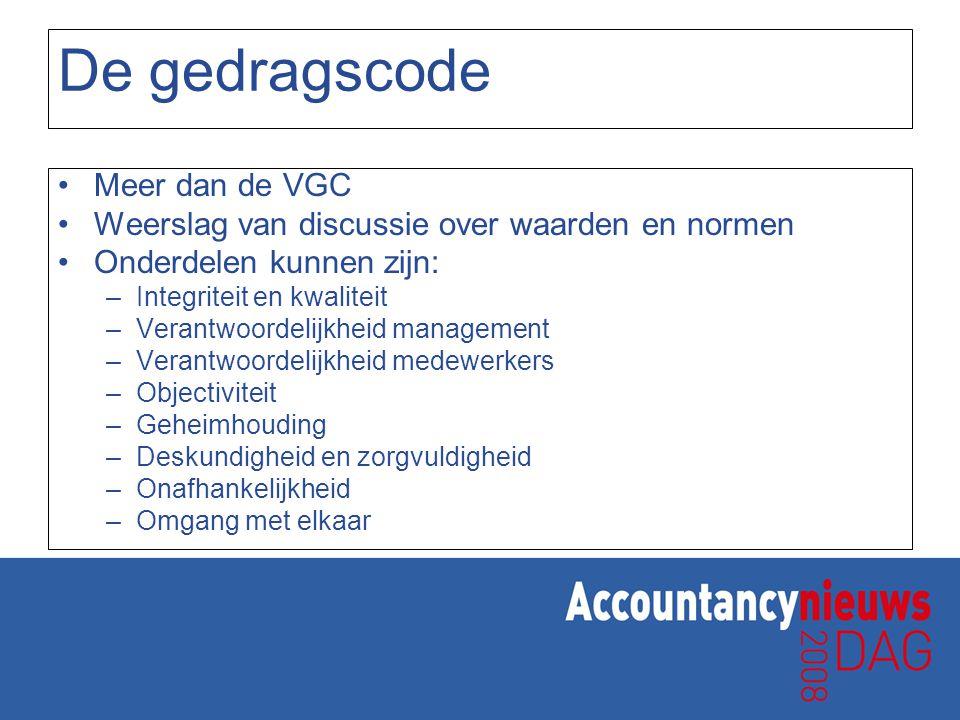 De gedragscode Meer dan de VGC Weerslag van discussie over waarden en normen Onderdelen kunnen zijn: –Integriteit en kwaliteit –Verantwoordelijkheid m