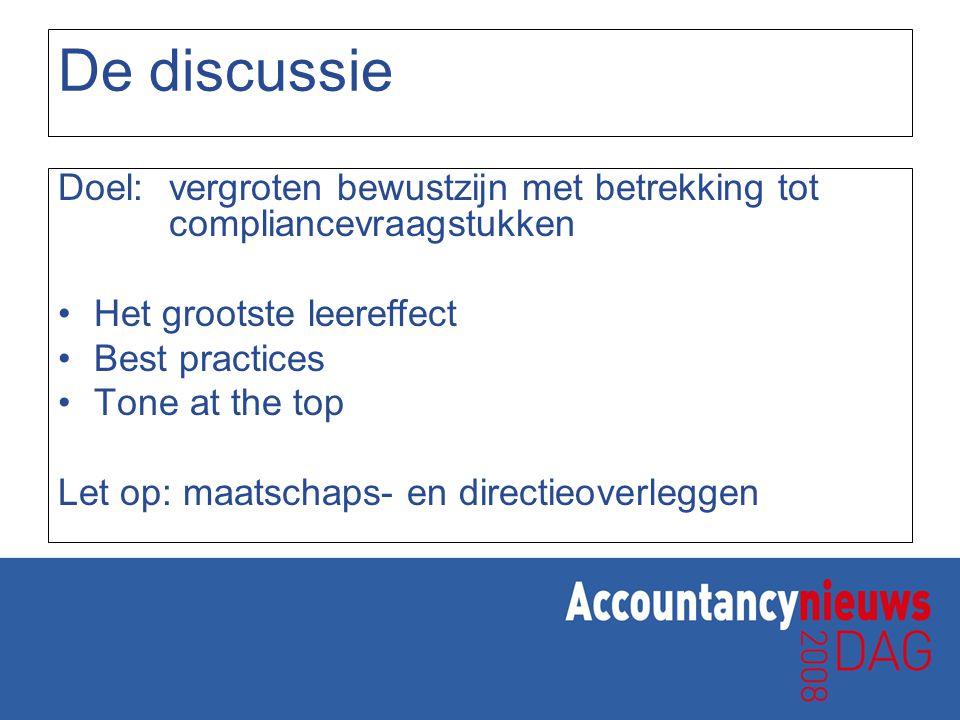 De discussie Doel: vergroten bewustzijn met betrekking tot compliancevraagstukken Het grootste leereffect Best practices Tone at the top Let op: maats