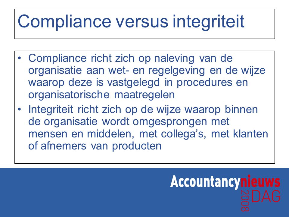 Compliance versus integriteit Verbinding compliance en integriteit: –Beide hebben te maken met de cultuur van de organisatie: Hoe krijg je mensen zo ver dat ze zich aan de gestelde regels houden?