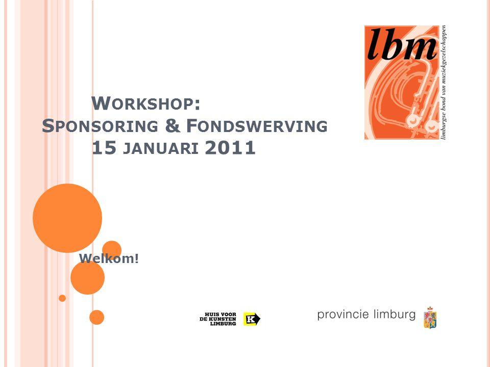 W ORKSHOP : S PONSORING & F ONDSWERVING 15 JANUARI 2011 Welkom!