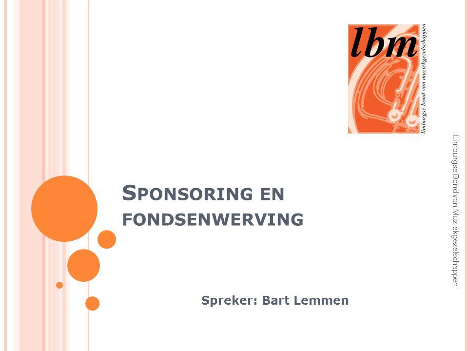 S PONSORING EN FONDSENWERVING Spreker: Bart Lemmen Limburgse Bond van Muziekgezelschappen