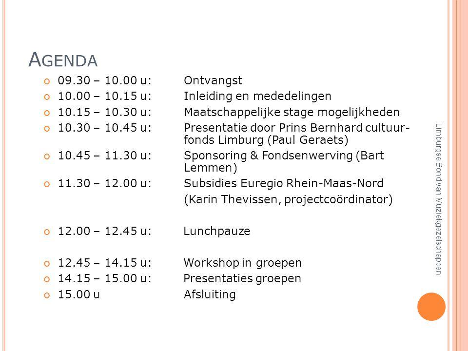 A GENDA 09.30 – 10.00 u:Ontvangst 10.00 – 10.15 u:Inleiding en mededelingen 10.15 – 10.30 u:Maatschappelijke stage mogelijkheden 10.30 – 10.45 u:Presentatie door Prins Bernhard cultuur- fonds Limburg (Paul Geraets) 10.45 – 11.30 u:Sponsoring & Fondsenwerving (Bart Lemmen) 11.30 – 12.00 u:Subsidies Euregio Rhein-Maas-Nord (Karin Thevissen, projectcoördinator) 12.00 – 12.45 u: Lunchpauze 12.45 – 14.15 u: Workshop in groepen 14.15 – 15.00 u: Presentaties groepen 15.00 u Afsluiting Limburgse Bond van Muziekgezelschappen