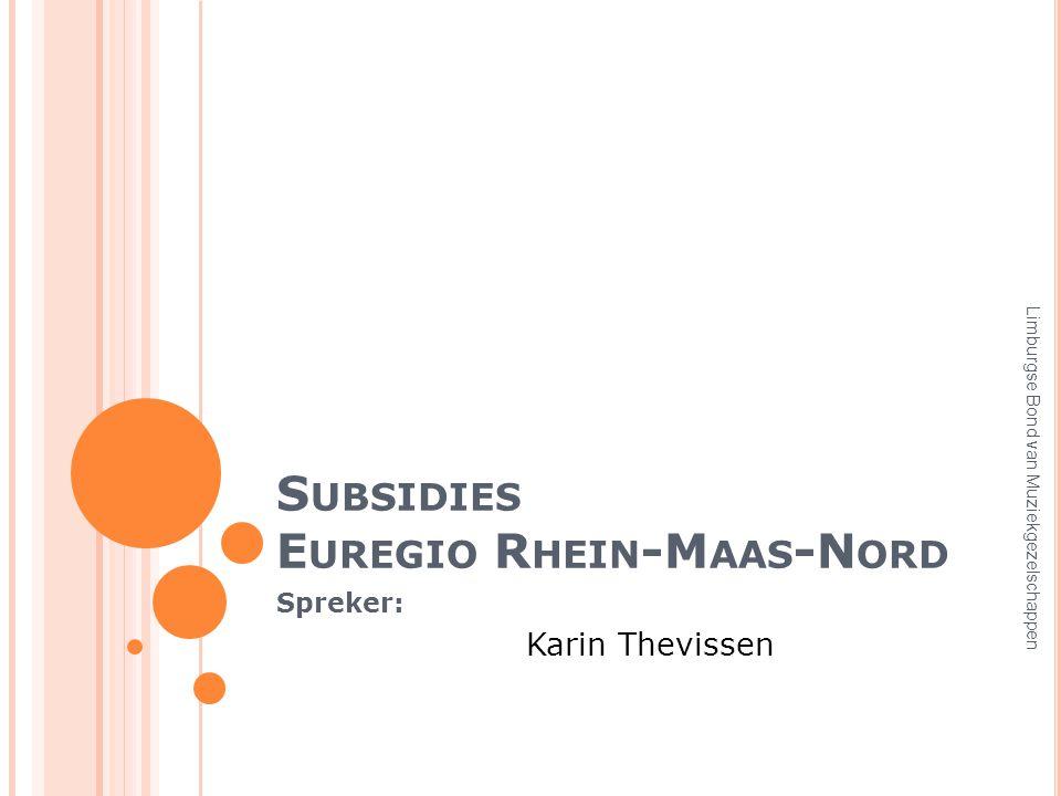 S UBSIDIES E UREGIO R HEIN -M AAS -N ORD Spreker: Karin Thevissen Limburgse Bond van Muziekgezelschappen