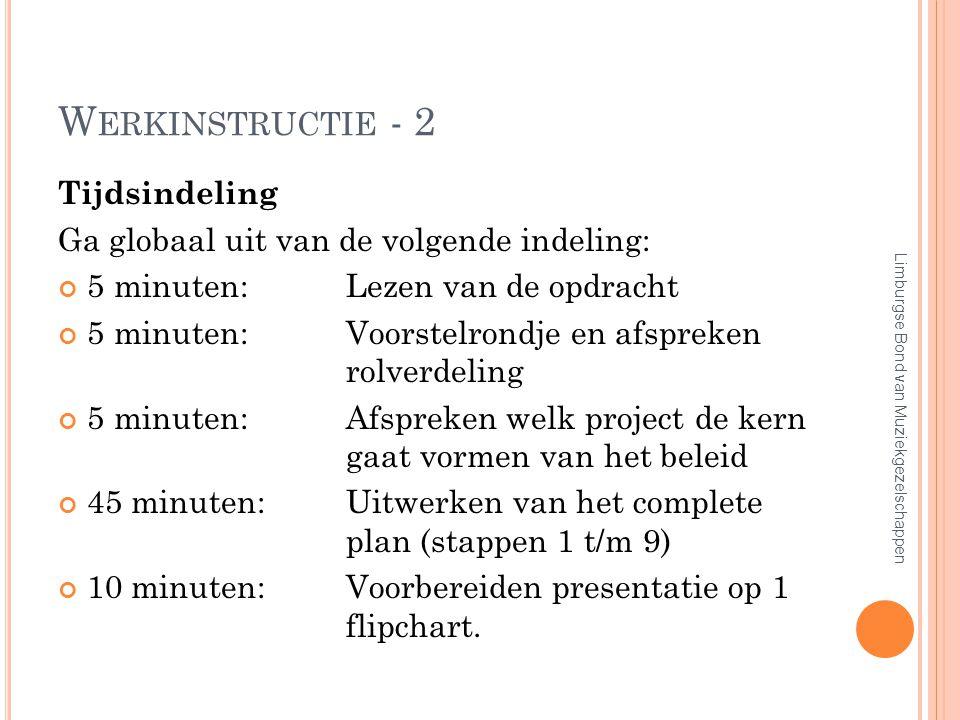 W ERKINSTRUCTIE - 2 Tijdsindeling Ga globaal uit van de volgende indeling: 5 minuten:Lezen van de opdracht 5 minuten:Voorstelrondje en afspreken rolverdeling 5 minuten:Afspreken welk project de kern gaat vormen van het beleid 45 minuten:Uitwerken van het complete plan (stappen 1 t/m 9) 10 minuten:Voorbereiden presentatie op 1 flipchart.