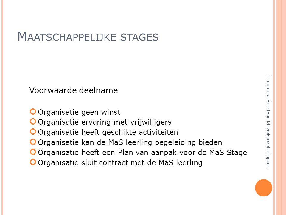 M AATSCHAPPELIJKE STAGES Voorwaarde deelname Organisatie geen winst Organisatie ervaring met vrijwilligers Organisatie heeft geschikte activiteiten Organisatie kan de MaS leerling begeleiding bieden Organisatie heeft een Plan van aanpak voor de MaS Stage Organisatie sluit contract met de MaS leerling Limburgse Bond van Muziekgezelschappen