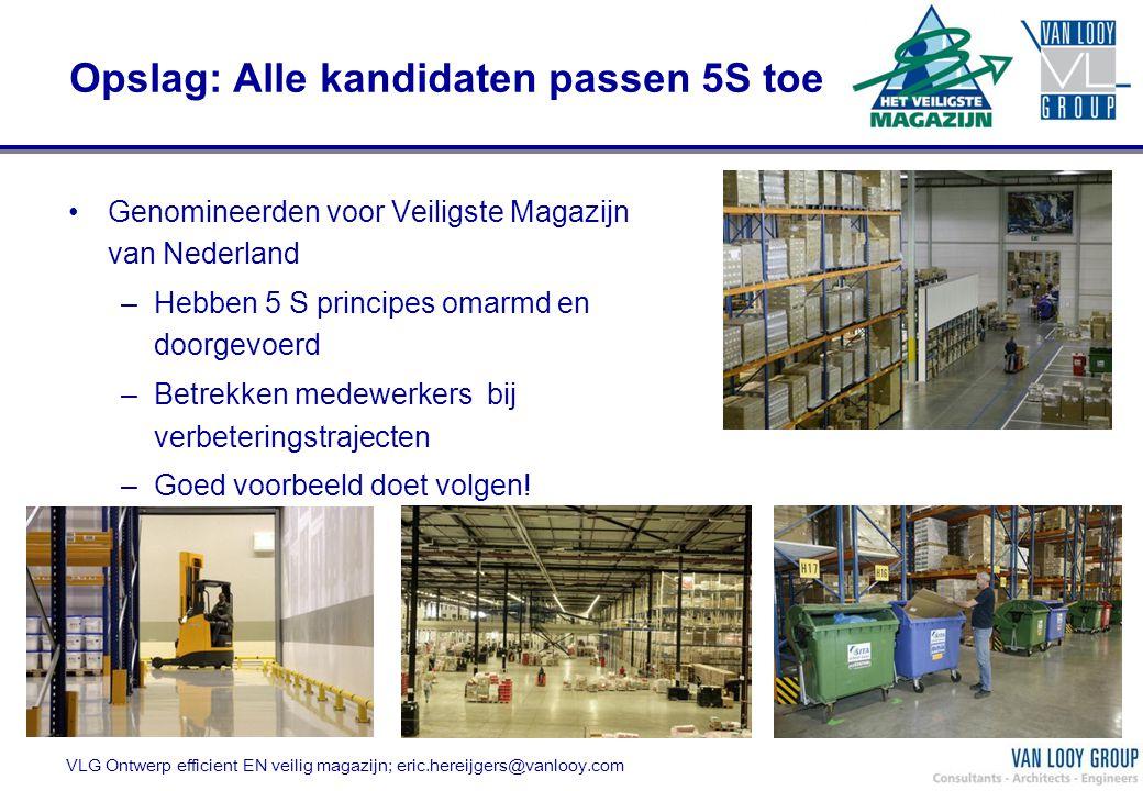 Opslag: Alle kandidaten passen 5S toe Genomineerden voor Veiligste Magazijn van Nederland –Hebben 5 S principes omarmd en doorgevoerd –Betrekken medew