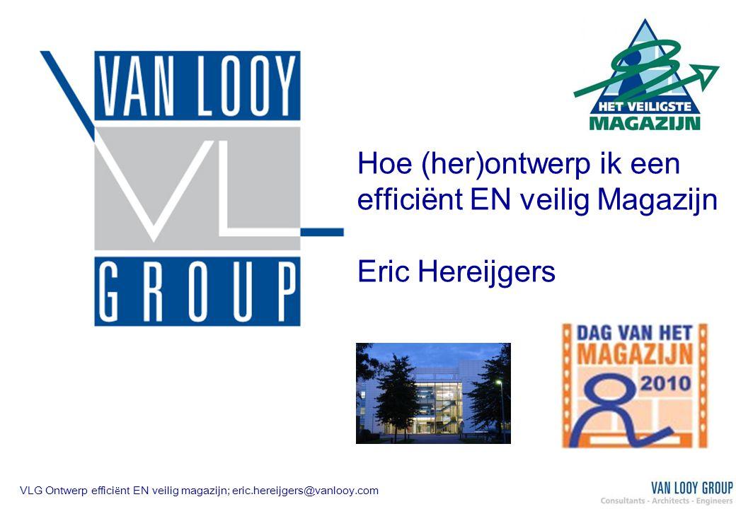 VLG Ontwerp effici ë nt EN veilig magazijn; eric.hereijgers@vanlooy.com Hoe (her)ontwerp ik een efficiënt EN veilig Magazijn Eric Hereijgers