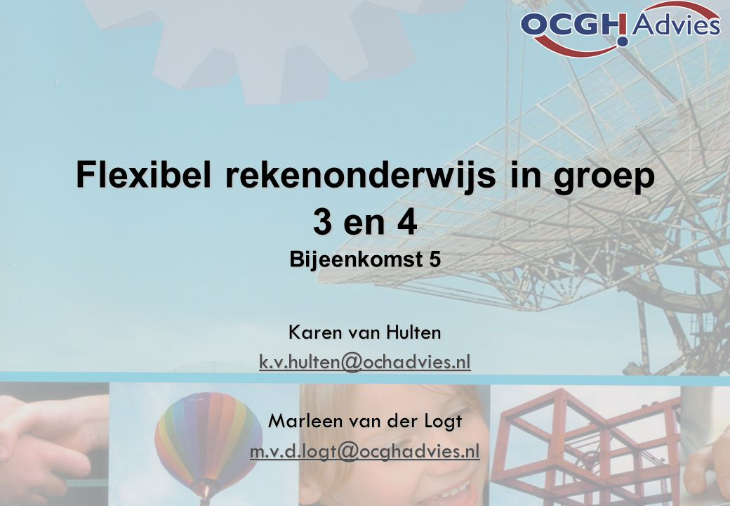 Flexibel rekenonderwijs in groep 3 en 4 Bijeenkomst 5 Karen van Hulten k.v.hulten@ochadvies.nl Marleen van der Logt m.v.d.logt@ocghadvies.nl