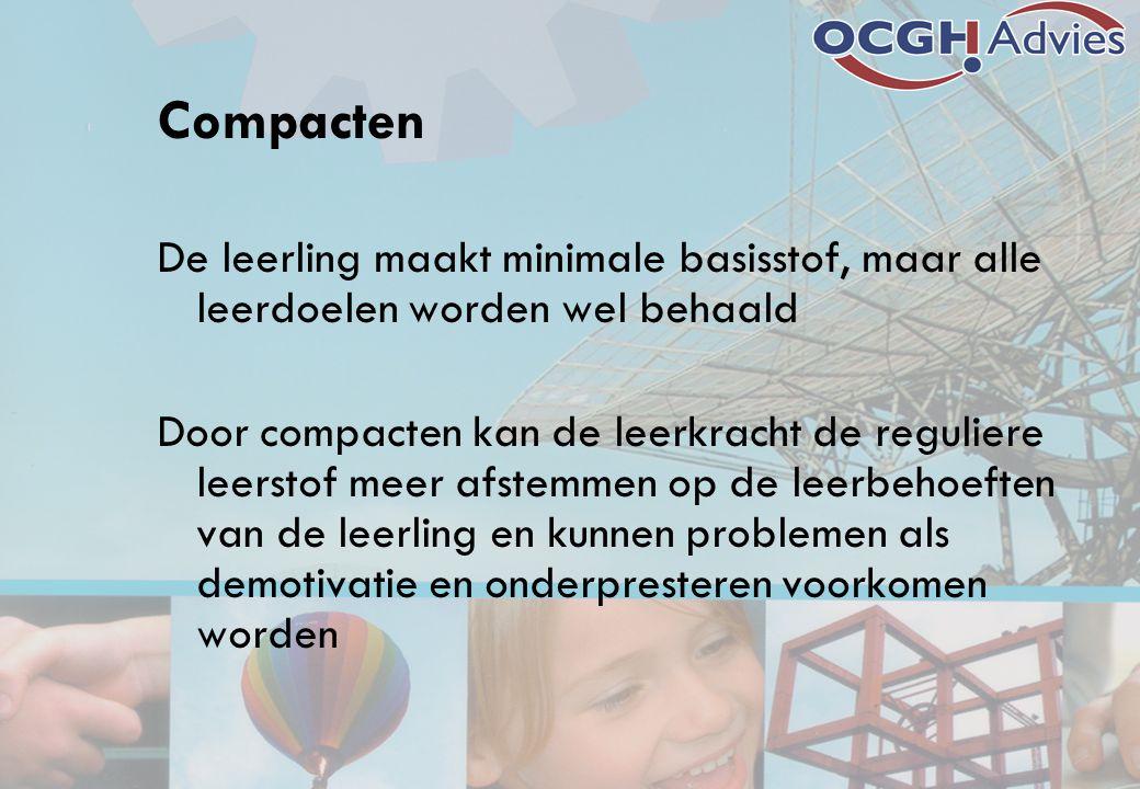 Compacten De leerling maakt minimale basisstof, maar alle leerdoelen worden wel behaald Door compacten kan de leerkracht de reguliere leerstof meer af