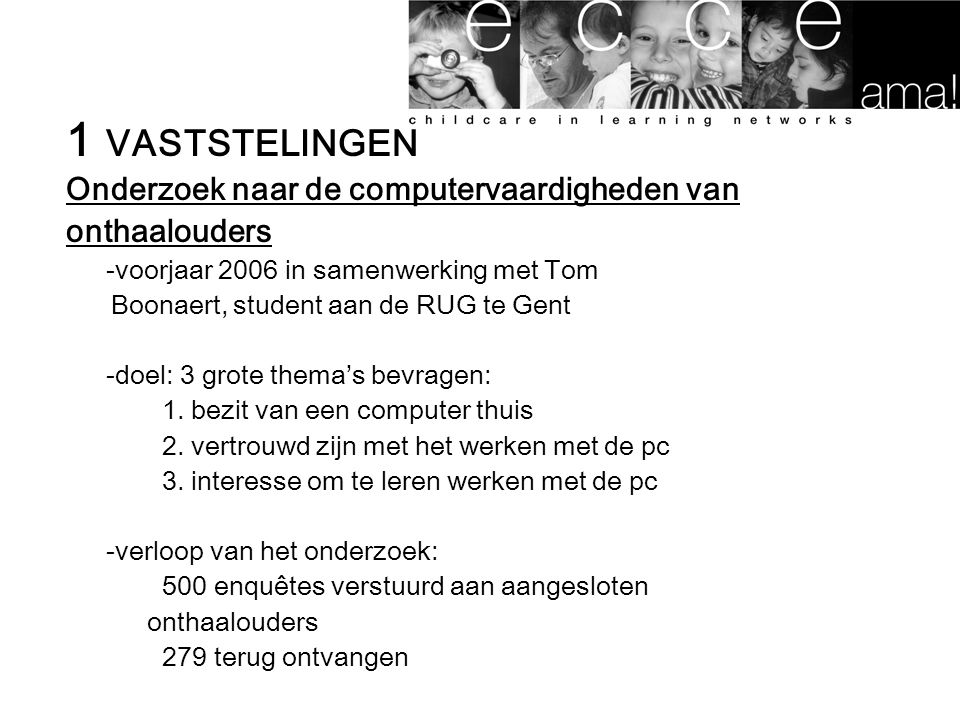 1 VASTSTELINGEN Onderzoek naar de computervaardigheden van onthaalouders -voorjaar 2006 in samenwerking met Tom Boonaert, student aan de RUG te Gent -doel: 3 grote thema's bevragen: 1.