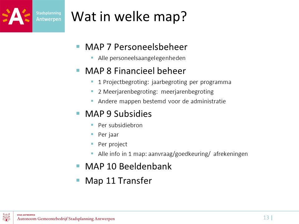 13 | Wat in welke map?  MAP 7 Personeelsbeheer  Alle personeelsaangelegenheden  MAP 8 Financieel beheer  1 Projectbegroting: jaarbegroting per pro