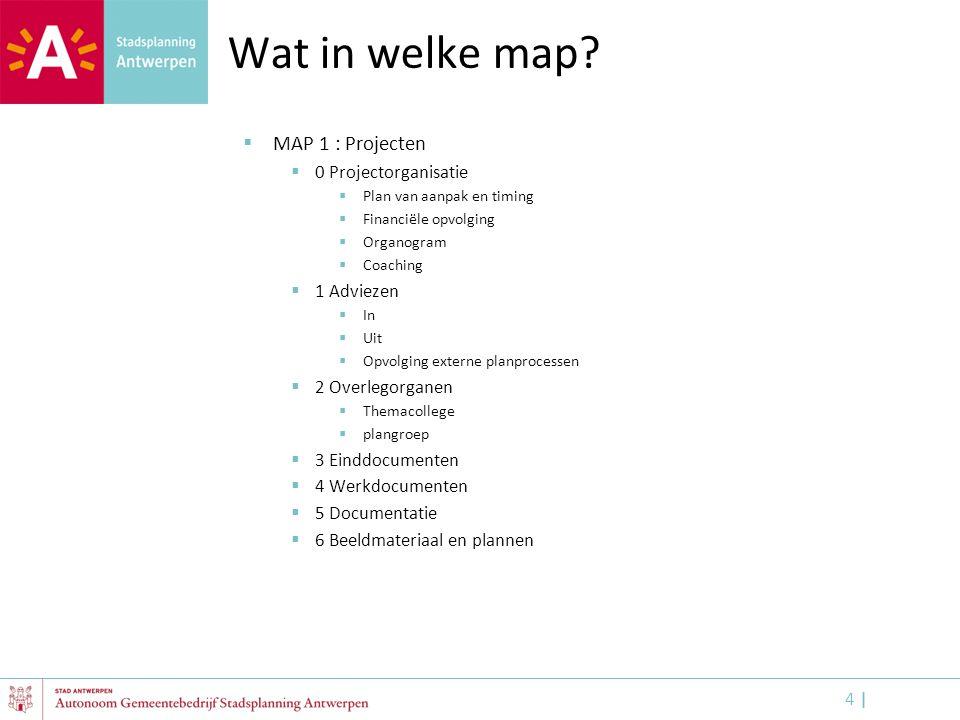4 |4 | Wat in welke map?  MAP 1 : Projecten  0 Projectorganisatie  Plan van aanpak en timing  Financiële opvolging  Organogram  Coaching  1 Adv