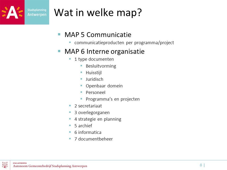 8 |8 | Wat in welke map?  MAP 5 Communicatie  communicatieproducten per programma/project  MAP 6 Interne organisatie  1 type documenten  Besluitv