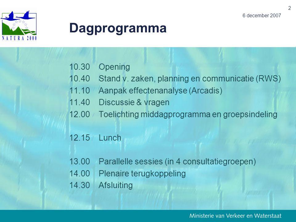 6 december 2007 2 Dagprogramma 10.30Opening 10.40Stand v. zaken, planning en communicatie (RWS) 11.10Aanpak effectenanalyse (Arcadis) 11.40Discussie &