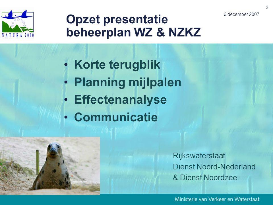 6 december 2007 3 Opzet presentatie beheerplan WZ & NZKZ Korte terugblik Planning mijlpalen Effectenanalyse Communicatie Rijkswaterstaat Dienst Noord-