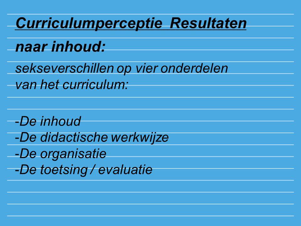 Curriculumperceptie Resultaten naar inhoud: sekseverschillen op vier onderdelen van het curriculum: -De inhoud -De didactische werkwijze -De organisatie -De toetsing / evaluatie