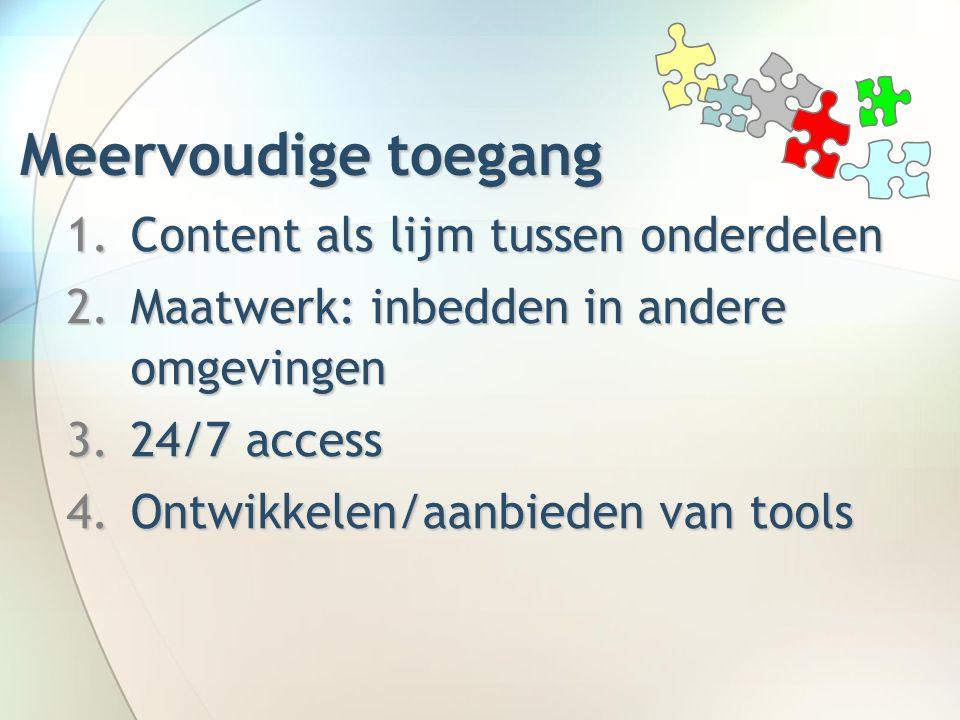 Meervoudige toegang 1.Content als lijm tussen onderdelen 2.Maatwerk: inbedden in andere omgevingen 3.24/7 access 4.Ontwikkelen/aanbieden van tools