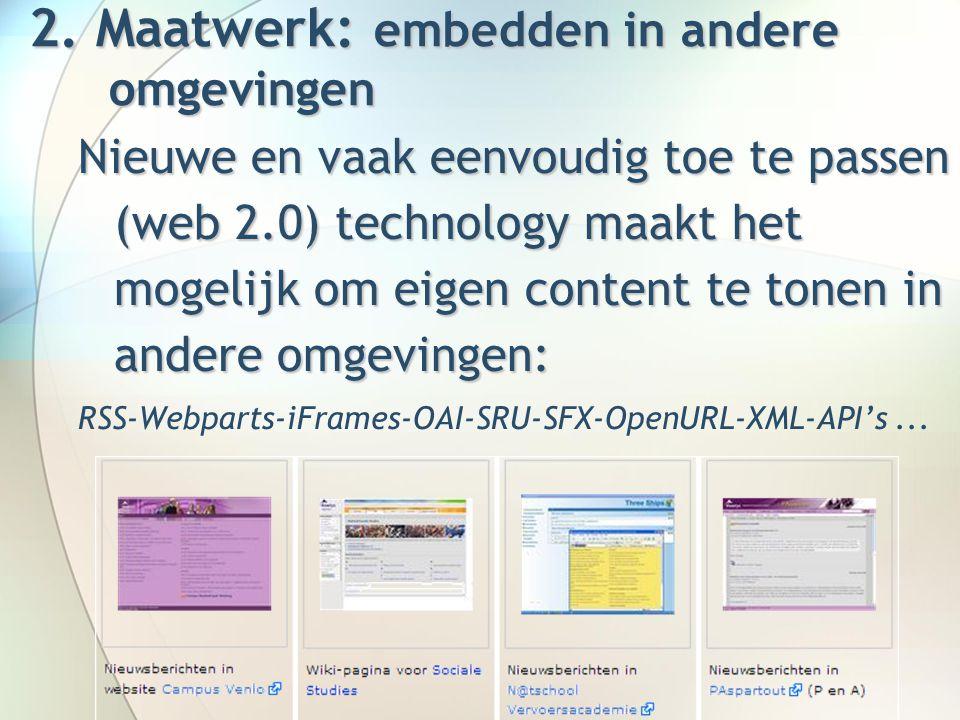 Nieuwe en vaak eenvoudig toe te passen (web 2.0) technology maakt het mogelijk om eigen content te tonen in andere omgevingen: RSS-Webparts-iFrames-OAI-SRU-SFX-OpenURL-XML-API's...