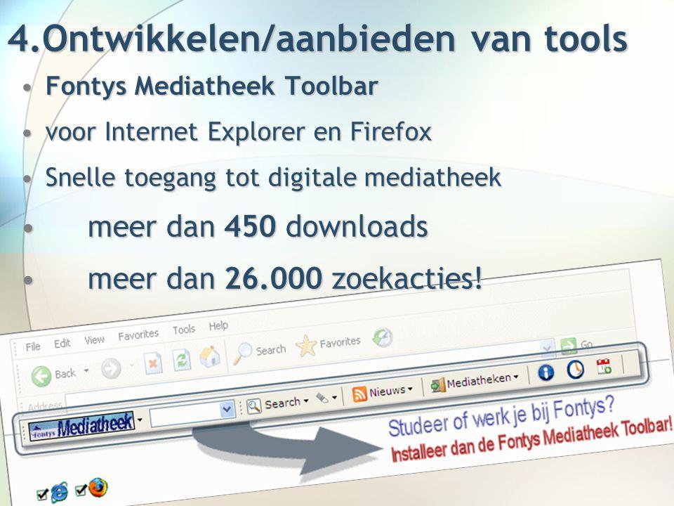 4.Ontwikkelen/aanbieden van tools Fontys Mediatheek ToolbarFontys Mediatheek Toolbar voor Internet Explorer en Firefoxvoor Internet Explorer en Firefox Snelle toegang tot digitale mediatheekSnelle toegang tot digitale mediatheek meer dan 450 downloadsmeer dan 450 downloads meer dan 26.000 zoekacties!meer dan 26.000 zoekacties!