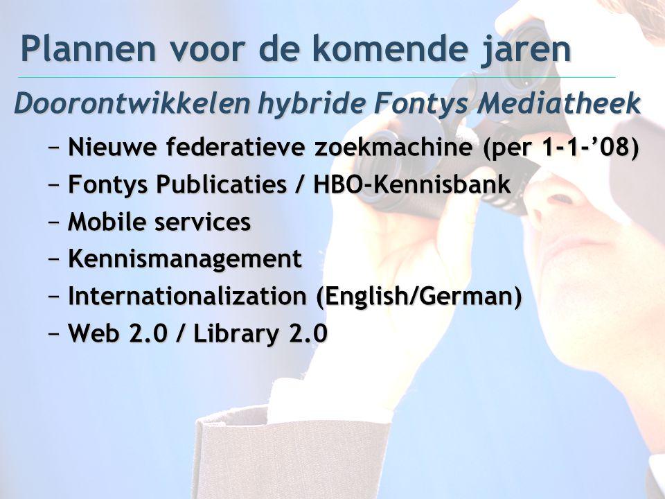 Plannen voor de komende jaren Doorontwikkelen hybride Fontys Mediatheek −Nieuwe federatieve zoekmachine (per 1-1-'08) −Fontys Publicaties / HBO-Kennis