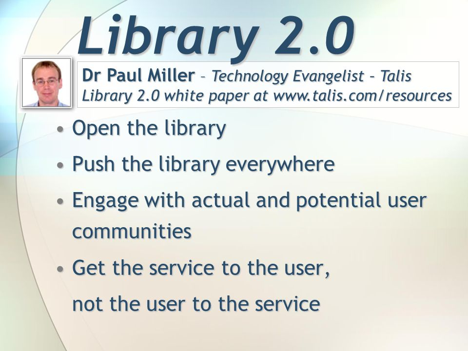 Open the libraryOpen the library Push the library everywherePush the library everywhere Engage with actual and potential user communitiesEngage with actual and potential user communities Get the service to the user,Get the service to the user, not the user to the service Dr Paul Miller – Technology Evangelist – Talis Library 2.0 white paper at www.talis.com/resources Library 2.0