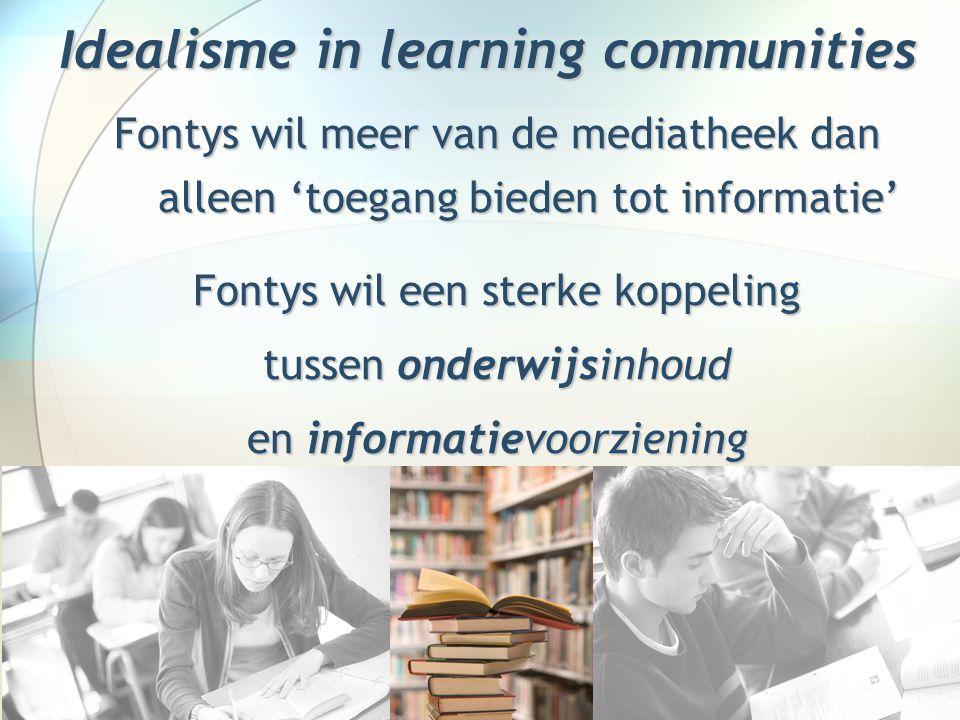 Idealisme in learning communities Fontys wil meer van de mediatheek dan alleen 'toegang bieden tot informatie' Fontys wil een sterke koppeling tussen