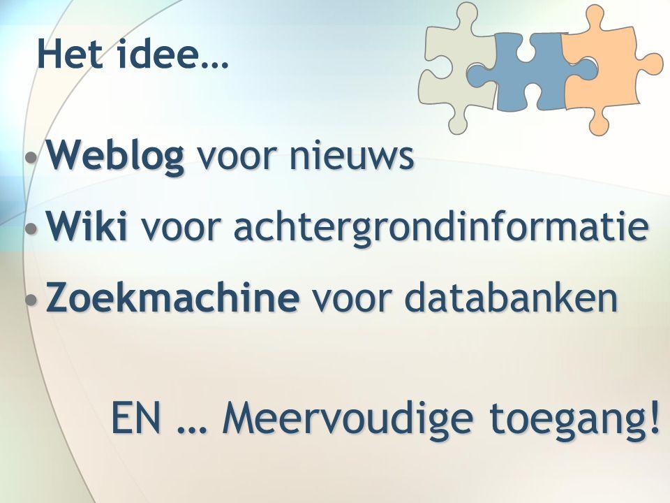 Het idee… Weblog voor nieuwsWeblog voor nieuws Wiki voor achtergrondinformatieWiki voor achtergrondinformatie Zoekmachine voor databankenZoekmachine voor databanken EN … Meervoudige toegang!