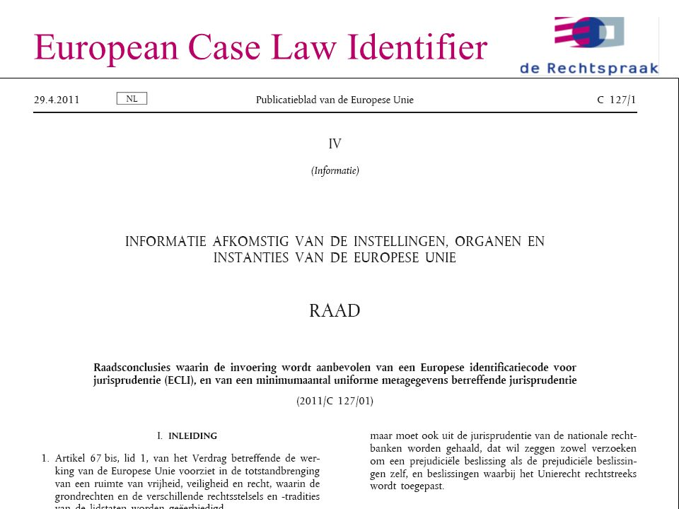 24 23-06-2011Europese e-Justice European Case Law Identifier Een Europese standaard – ECLI:NL:HR:2012:382 – ECLI:FR:CC:2011:49K.9 – ECLI:ES:TS:2009:342 – ECLI:EU:COJ:2011:32009CJ0125 Vervangt in Nederland het LJN – ECLI:NL:RVS:2001:AB1234 Informatie en zoekinterface op portaal Metadata.