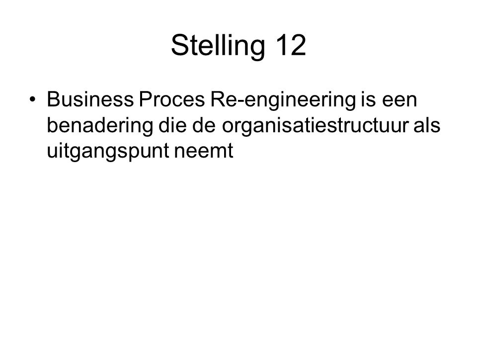 Stelling 12 Business Proces Re-engineering is een benadering die de organisatiestructuur als uitgangspunt neemt
