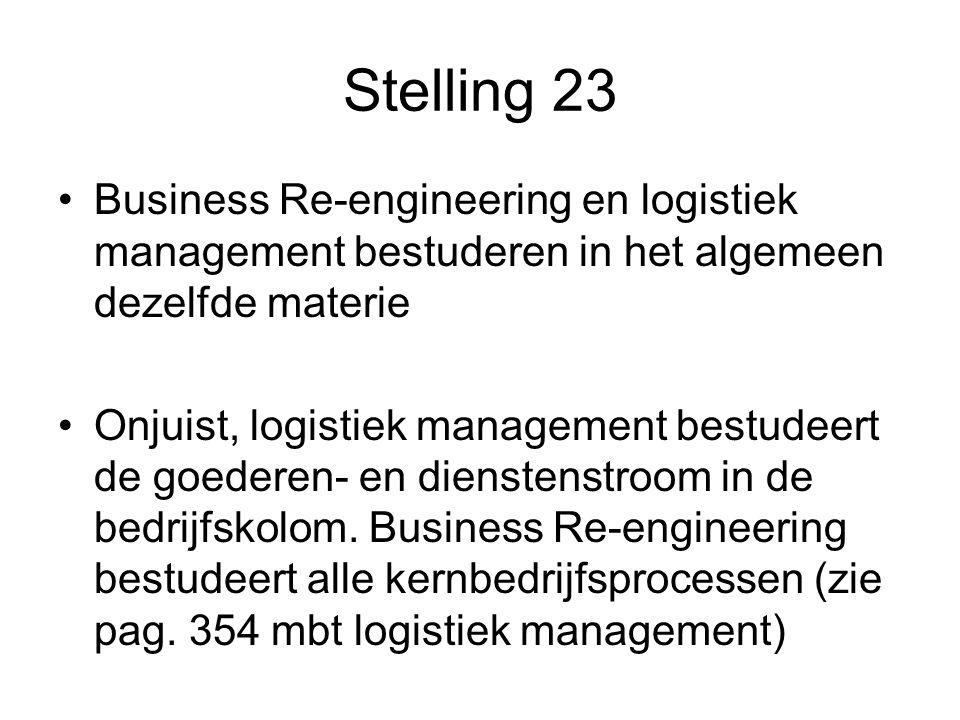 Stelling 23 Business Re-engineering en logistiek management bestuderen in het algemeen dezelfde materie Onjuist, logistiek management bestudeert de goederen- en dienstenstroom in de bedrijfskolom.