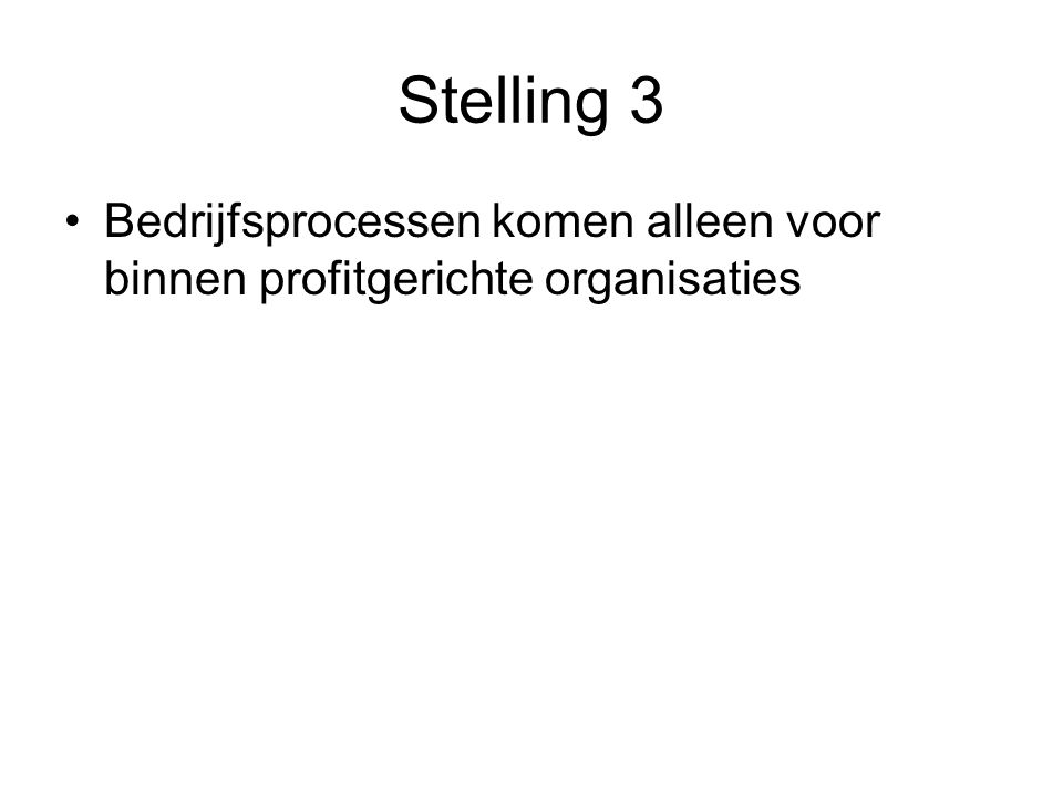 Stelling 3 Bedrijfsprocessen komen alleen voor binnen profitgerichte organisaties Onjuist, bedrijfsprocessen (bijv.