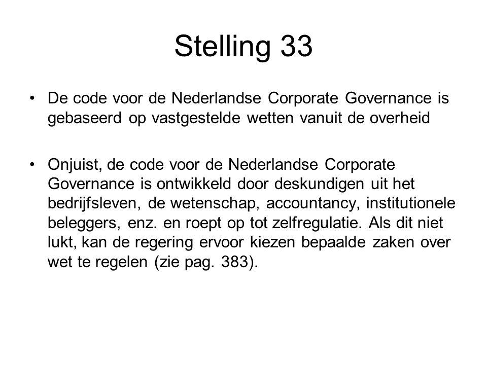 Stelling 33 De code voor de Nederlandse Corporate Governance is gebaseerd op vastgestelde wetten vanuit de overheid Onjuist, de code voor de Nederlandse Corporate Governance is ontwikkeld door deskundigen uit het bedrijfsleven, de wetenschap, accountancy, institutionele beleggers, enz.