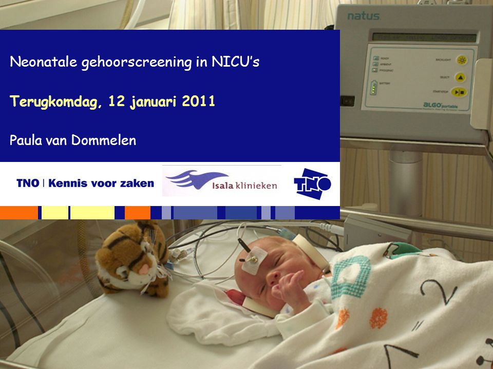 Terugkomdag, 12 januari 2011 Neonatale gehoorscreening in NICU's Paula van Dommelen