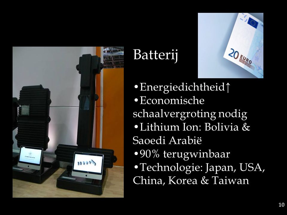 10 Batterij Energiedichtheid↑ Economische schaalvergroting nodig Lithium Ion: Bolivia & Saoedi Arabië 90% terugwinbaar Technologie: Japan, USA, China, Korea & Taiwan
