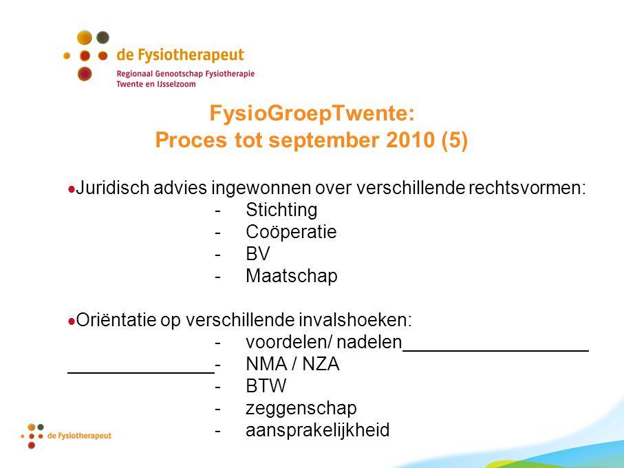 FysioGroepTwente: Proces tot september 2010 (5)  Juridisch advies ingewonnen over verschillende rechtsvormen: - Stichting - Coöperatie - BV - Maatschap  Oriëntatie op verschillende invalshoeken: - voordelen/ nadelen - NMA / NZA - BTW - zeggenschap - aansprakelijkheid