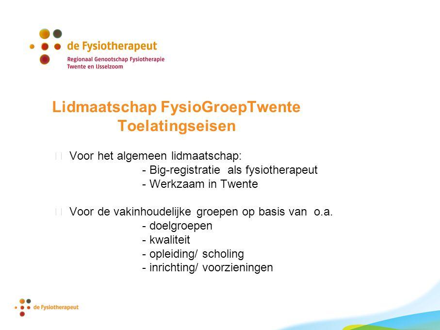 Lidmaatschap FysioGroepTwente Toelatingseisen  Voor het algemeen lidmaatschap: - Big-registratie als fysiotherapeut - Werkzaam in Twente  Voor de vakinhoudelijke groepen op basis van o.a.