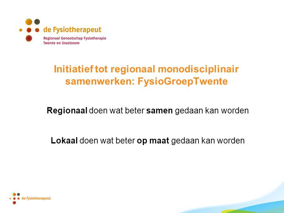 Initiatief tot regionaal monodisciplinair samenwerken: FysioGroepTwente Regionaal doen wat beter samen gedaan kan worden Lokaal doen wat beter op maat gedaan kan worden